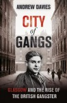 City of Gangs: Glasgow and the Rise of the British Gangster - Andrew Davies
