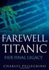 Farewell, Titanic: Her Final Legacy - Charles R. Pellegrino