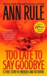 Too Late to Say Goodbye: A True Story of Murder and Betrayal - Ann Rule