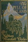 The Spell of Switzerland - Nathan Haskell Dole