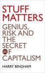 Stuff Matters: Genius, Risk and the Secret of Capitalism - Harry Bingham