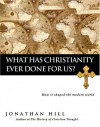 What Has Christianity Ever Done for Us?: How It Shaped the Modern World - Jonathan Hill