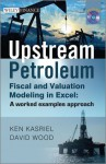 Upstream Petroleum Fiscal and Valuation Modeling in Excel: A Worked Examples Approach (The Wiley Finance Series) - David Wood
