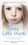 Three Little Words: The heartbreaking true story of an abandoned little girl - Ashley Rhodes-Courter