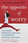 The Opposite of Worry: The Playful Parenting Approach to Childhood Anxieties and Fears - Lawrence J. Cohen