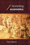 Reorienting Economics (Economics as Social Theory) - Tony Lawson