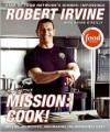 Mission: Cook!: My Life, My Recipes, and Making the Impossible Easy - Robert Irvine, Brian O'Reilly, G.P. Television Food Network