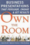 Own the Room: Business Presentations that Persuade, Engage, and Get Results - David Booth, Peter Desberg, Deborah Shames