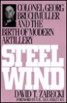 Steel Wind: Colonel Georg Bruchmuller and the Birth of Modern Artillery - David T. Zabecki