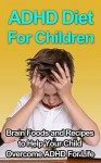 ADHD Diet For Children - Brain Foods and Recipes to Help Your Child Overcome ADHD For Life - Jim Reed