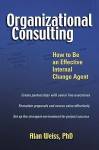 Organizational Consulting: How to Be an Effective Internal Change Agent - Alan Weiss