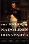 The Reign of Napoleon Bonaparte - Robert B. Asprey