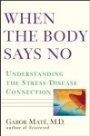 When the Body Says No: Understanding the Stress-Disease Connection - Gabor Maté