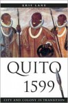 Quito 1599: City and Colony in Transition - Kris Lane, Lyman L. Johnson