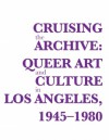 "Cruising the Archive: Queer Art and Culture in Los Angeles, 1945-1980 - Ann Cvetkovich, Vaginal Davis, Jennifer Doyle, David Frantz, Judith ""Jack"" Halberstam, Mia Locks, Catherine Lord, Richard Meyer, Ulrike Mu?ller, Dean Spade"