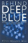 Behind Deep Blue: Building the Computer that Defeated the World Chess Champion - Feng-Hsiung Hsu