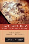 Cave Paintings and the Human Spirit: The Origin of Creativity and Belief - David S. Whitley