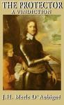 The Protector: A Vindication, Library Edition - J. H. Merle D'Aubigne, Frederick Davidson, J. H. Merle D'Aubign'
