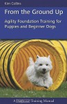 From the Ground Up: Agility Foundation Training for Puppies and Beginner Dogs (Dogwise Training Manual) - Kim Collins
