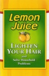 Lemon Juice: Lighten Your Hair and Solve Household Problems - Betsy Rossen Elliot