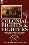 Colonial Fights & Fighters: Pirates, Early American Conflicts and the French & Indian War 1754-63 - Cyrus Townsend Brady