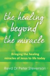The Healing Beyond the Miracle: bringing the healing miracles of Jesus to life today (Timeless Teaching) - Peter Stevenson