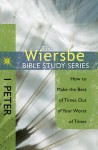 The Wiersbe Bible Study Series: 1 Peter: How to Make the Best of Times Out of Your Worst of Times - Warren W. Wiersbe