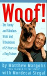 Woof!: The Funny and Fabulous Trials and Tribulations of 25 Years as a Dog Trainer - Mordecai Siegal, Matthew Margolis