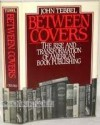 Between Covers: The Rise and Transformation of Book Publishing in America - John William Tebbel
