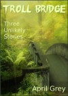 Troll Bridge: Three Unlikely Tales - April Grey