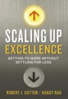 Scaling Up Excellence: Getting to More Without Settling For Less - Robert I. Sutton, Huggy Rao