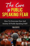 "The Cure Of Public Speaking Fear - ""How to Overcome Fear and Anxiety Of Public Speaking FAST"" (Public speaking anxiety, Public speaking for success) - John Murray"