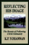 Reflecting His Image: The Beauty of Following Christ Intimately - K.P. Yohannan