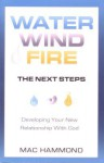 Water, Wind, Fire, the Next Steps: Developing Your New Relationship with God - Mac Hammond