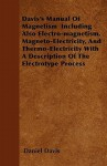 Davis's Manual of Magnetism Including Also Electro-Magnetism, Magneto-Electricity, and Thermo-Electricity with a Description of the Electrotype Proces - Daniel Davis