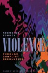 Reducing School Violence Through Conflict Resolution - David W. Johnson, Roger T. Johnson