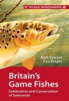 Britain's Game Fishes: Celebration and Conservation of Salmonids - Mark Everard, Paul Knight
