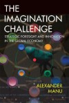 The Imagination Challenge: Strategic Foresight and Innovation in the Global Economy - Alexander Manu, Chris Matthews, David Dunne