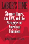 Labor's Time: Shorter Hours, the UAW, and the Struggle for American Unionism - Jonathan Cutler