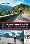 Alpine Passes by Road Bike: 100 routes through the Alps and how to ride them - Rudolf Geser