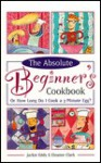 The Absolute Beginner's Cookbook, Revised: Or How Long Do I Cook a 3-Minute Egg? - Jackie Eddy, Eleanor Clark