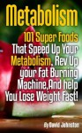 Metabolism: 101 Superfoods That Speed Up Your Metabolism, Rev Up Your Fat Burning Machine, And Help You Lose Weight Fast! - David Johnson