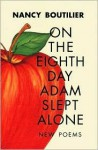 On the Eighth Day Adam Slept Alone: New Poems - Nancy Boutilier