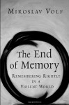 The End of Memory: Remembering Rightly in a Violent World - Miroslav Volf