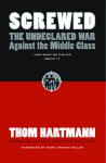 Screwed: The Undeclared War Against the Middle Class and What We Can Do about It - Thom Hartmann, Mark Crispin Miller