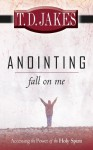 Anointing Fall on Me: Accessing the Power of the Holy Spirit - T.D. Jakes