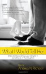 What I Would Tell Her: 28 Devoted Dads on Bringing Up, Holding On To and Letting Go of Their Daughters - Andrea N. Richesin