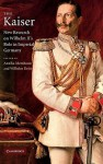 The Kaiser: New Research on Wilhelm II's Role in Imperial Germany - Annika Mombauer