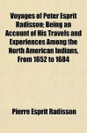 Voyages Of Peter Esprit Radisson; Being An Account Of His Travels And Experiences Among The North American Indians, From 1652 To 1684 - Pierre-Esprit Radisson