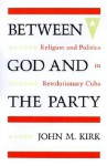 Between God and the Party: Religion and Politics in Revolutionary Cuba - John M. Kirk